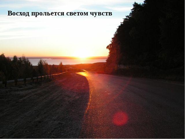 Восход прольется светом чувств
