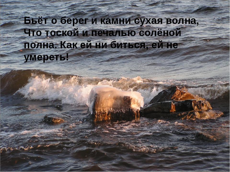 Бьёт о берег и камни сухая волна, Что тоской и печалью солёной полна. Как ей...
