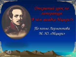 Открытый урок по литературе «В чём загадка Мцыри?» По поэме Лермонтова М. Ю.