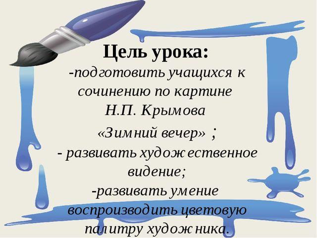 Цель урока: -подготовить учащихся к сочинению по картине Н.П. Крымова «Зимний...