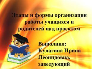 Этапы и формы организации работы учащихся и родителей над проектом Выполнил: