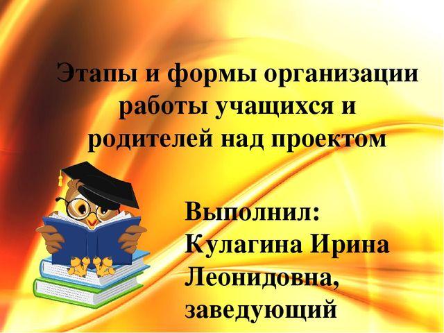 Этапы и формы организации работы учащихся и родителей над проектом Выполнил:...