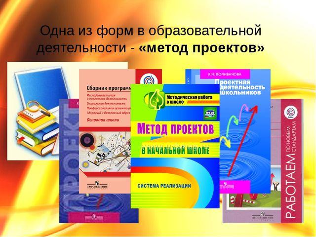 Одна из форм в образовательной деятельности - «метод проектов»
