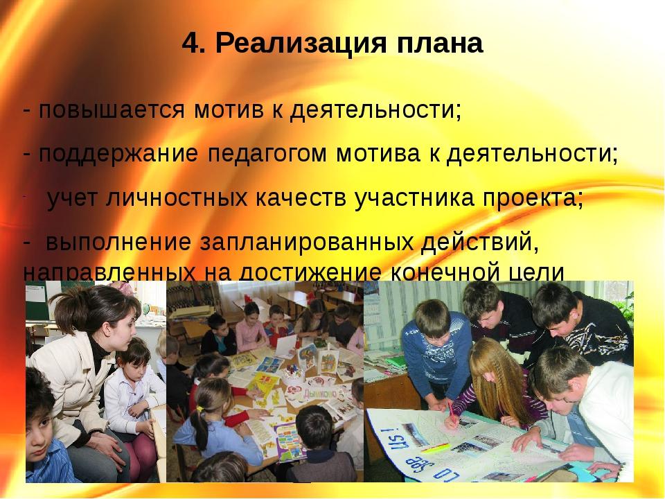 4. Реализация плана - повышается мотив к деятельности; - поддержание педагого...