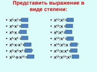 Представить выражение в виде степени: x2·x3 = х5 x4·x7 = х11 x6·x = х7 x4·x5