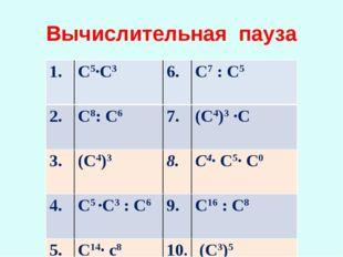 Вычислительная пауза 1. С5∙С3 С7 : С5 2. С8: С67. (С4)3 ∙С 3. (С4)38.