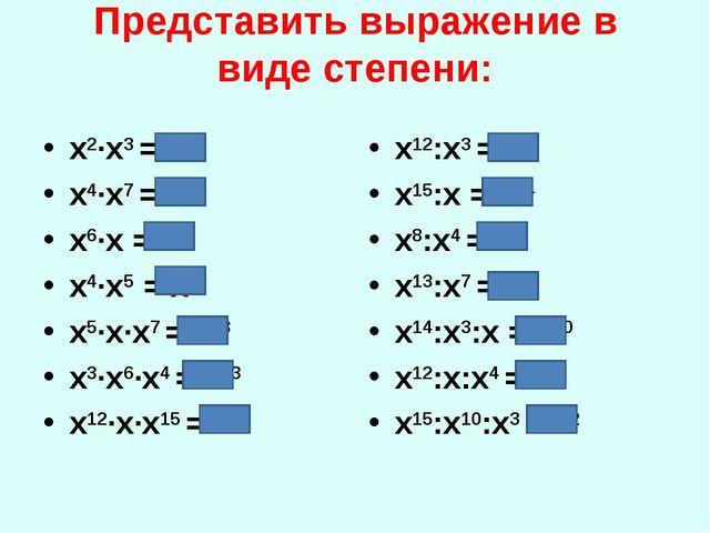 Представить выражение в виде степени: x2·x3 = х5 x4·x7 = х11 x6·x = х7 x4·x5...