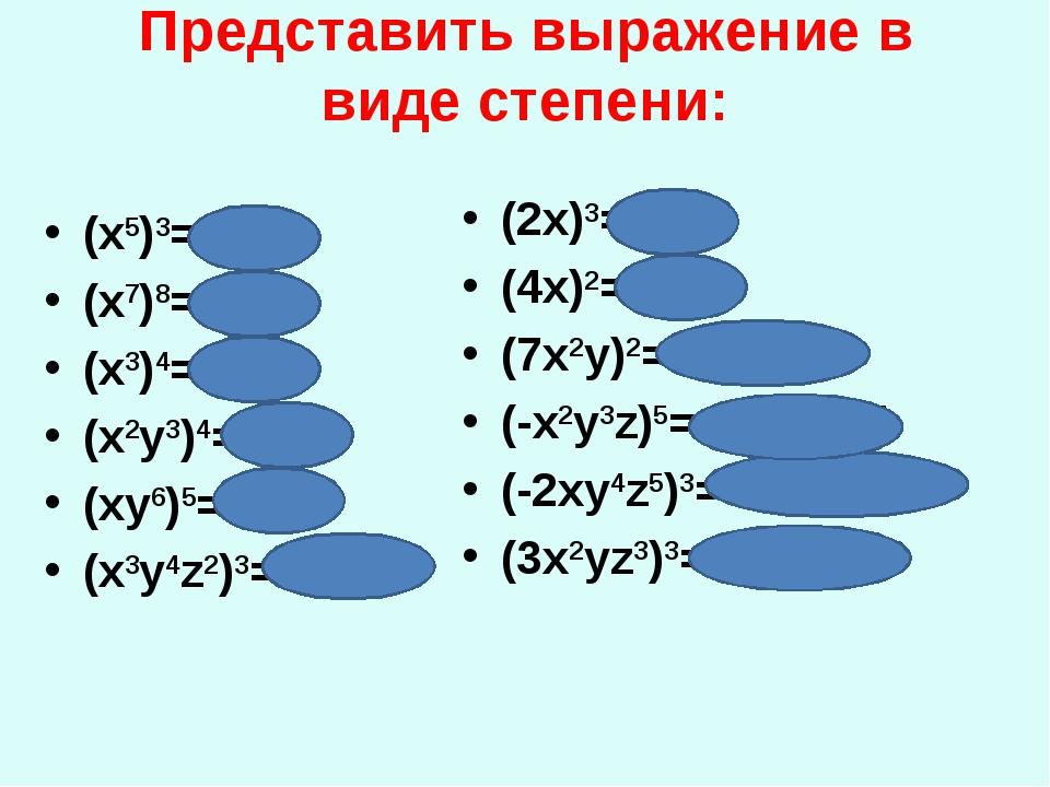 Представить выражение в виде степени: (x5)3= х15 (x7)8=х56 (x3)4=х12 (x2y3)4=...