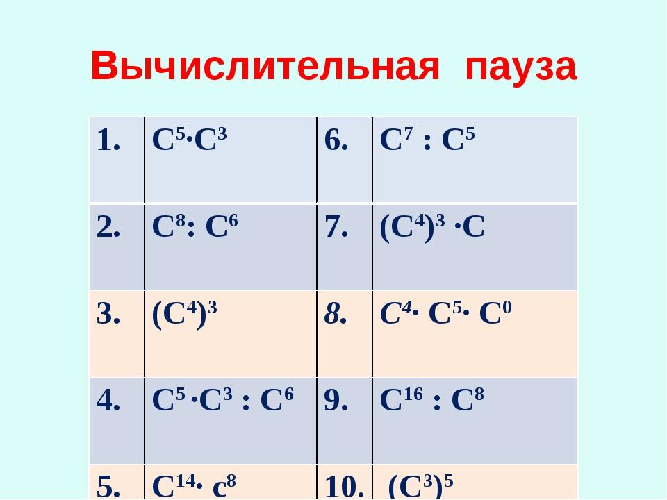 Вычислительная пауза 1. С5∙С3 С7 : С5 2. С8: С67. (С4)3 ∙С 3. (С4)38....
