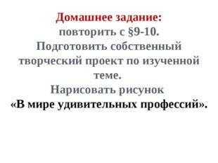 Домашнее задание: повторить с §9-10. Подготовить собственный творческий проек