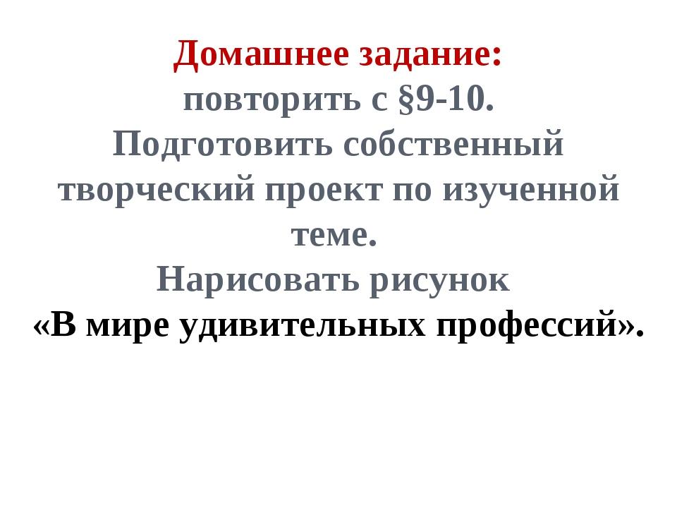 Домашнее задание: повторить с §9-10. Подготовить собственный творческий проек...