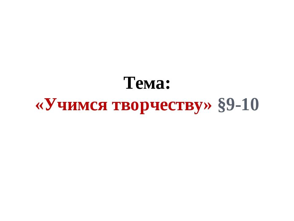 Тема: «Учимся творчеству» §9-10
