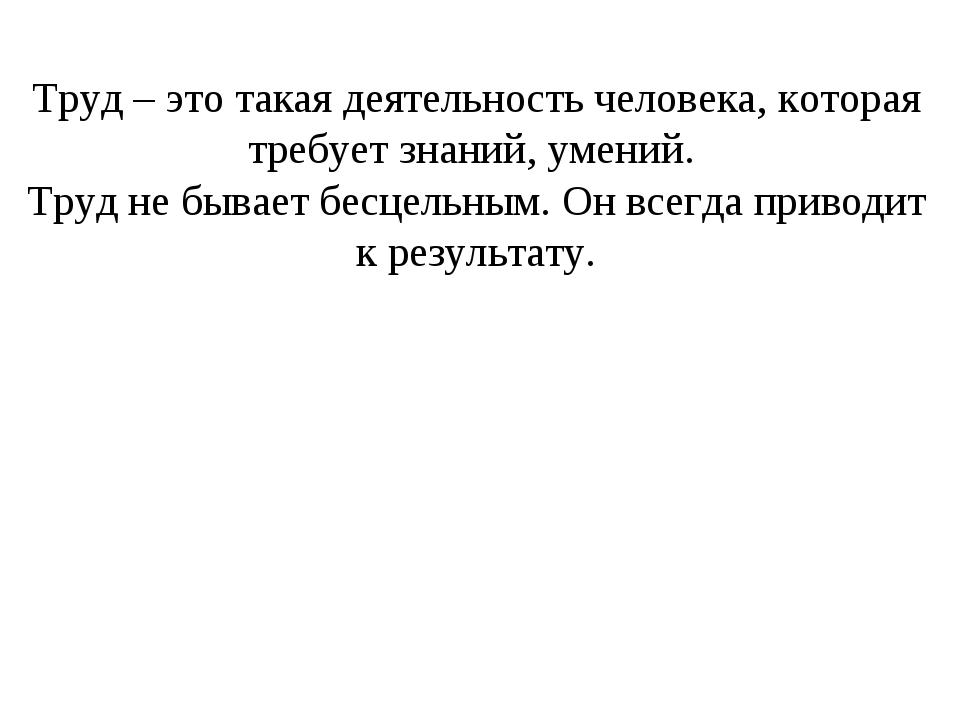 Труд – это такая деятельность человека, которая требует знаний, умений. Труд...