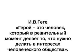 И.В.Гёте «Герой – это человек, который в решительный момент делает то, что ну