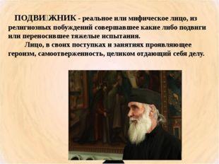 ПОДВИ́ЖНИК - реальное или мифическое лицо, из религиозных побуждений соверша