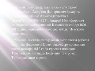 Крупнейшими представителями русСкого ампира были Андреян Дмитриевич Захаров,