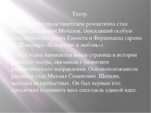 Театр. Крупнейшим представителем романтизма стал Павел Степанович Мочалов, сн