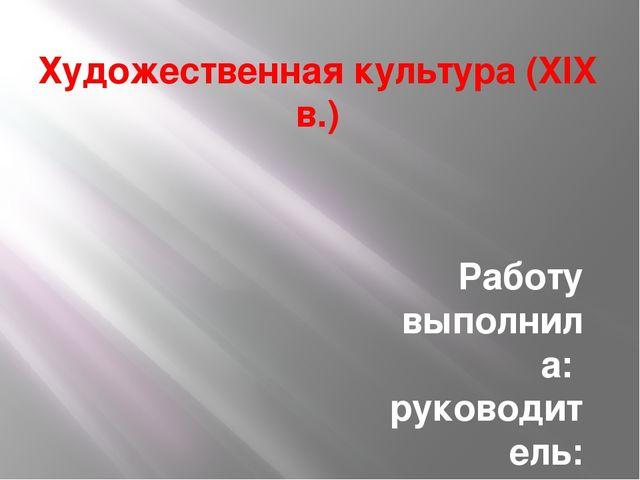 Художественная культура (XIX в.) Работу выполнила: руководитель: Сударикова В...