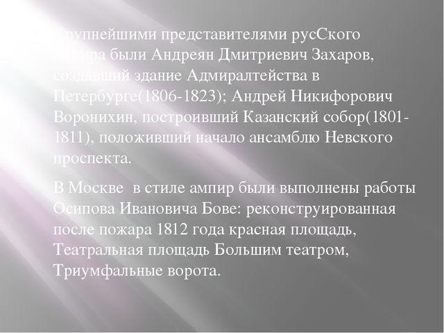 Крупнейшими представителями русСкого ампира были Андреян Дмитриевич Захаров,...