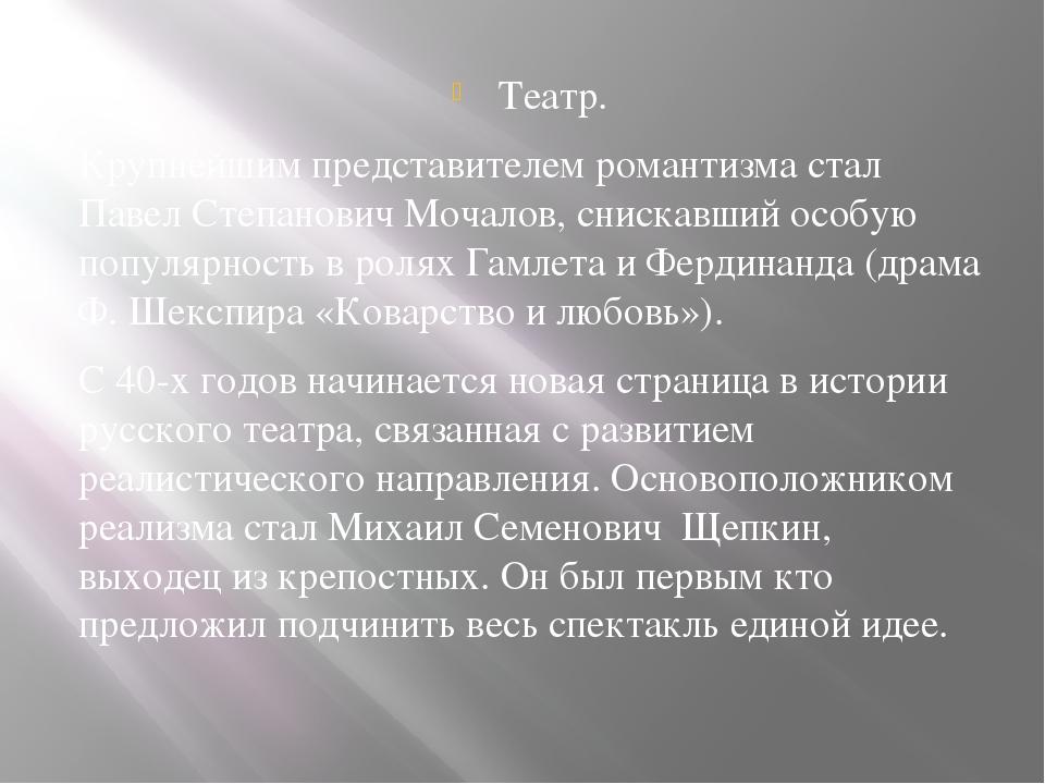 Театр. Крупнейшим представителем романтизма стал Павел Степанович Мочалов, сн...