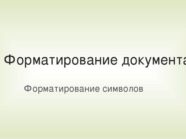 Форматирование документа Форматирование символов