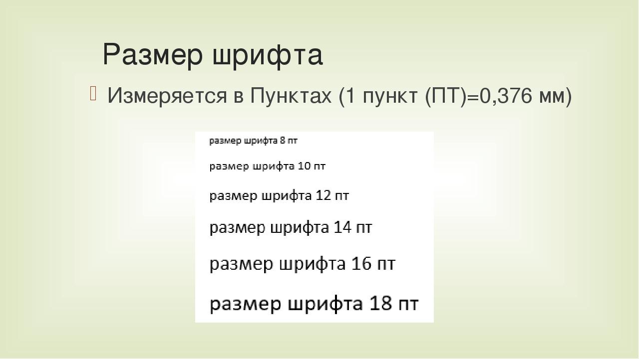 Размер шрифта Измеряется в Пунктах (1 пункт (ПТ)=0,376 мм)