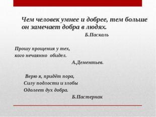 Чем человек умнее и добрее, тем больше он замечает добра в людях. Б.Паскаль