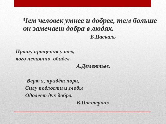 Чем человек умнее и добрее, тем больше он замечает добра в людях. Б.Паскаль...