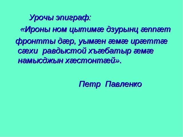 Урочы эпиграф: «Ироны ном цытимæ дзурынц æппæт фронтты дæр, уымæн æмæ ирæттæ...