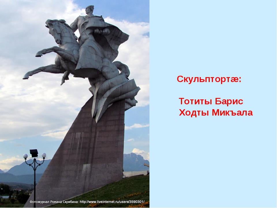 Скульптортæ: Тотиты Барис Ходты Микъала