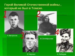 Герой Великой Отечественной войны , который не был в Томске. А.Матросов М.Окт