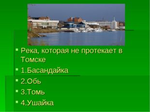 Река, которая не протекает в Томске 1.Басандайка 2.Обь 3.Томь 4.Ушайка