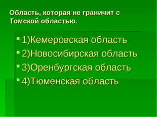 Область, которая не граничит с Томской областью. 1)Кемеровская область 2)Ново
