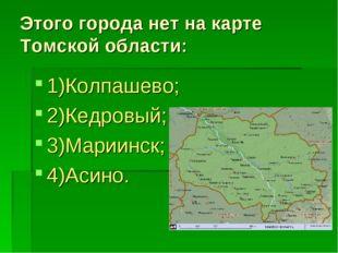 Этого города нет на карте Томской области: 1)Колпашево; 2)Кедровый; 3)Мариинс