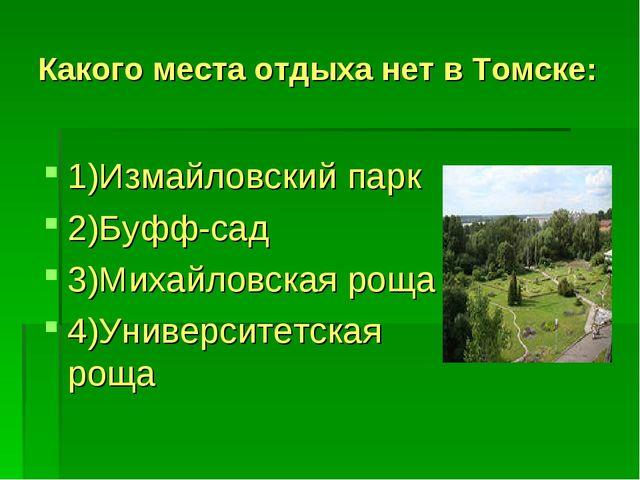 Какого места отдыха нет в Томске: 1)Измайловский парк 2)Буфф-сад 3)Михайловск...