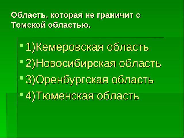 Область, которая не граничит с Томской областью. 1)Кемеровская область 2)Ново...