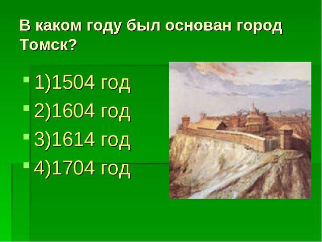 В каком году был основан город Томск? 1)1504 год 2)1604 год 3)1614 год 4)1704...