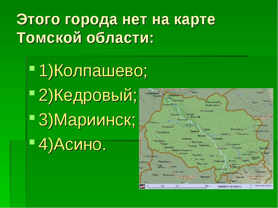 Этого города нет на карте Томской области: 1)Колпашево; 2)Кедровый; 3)Мариинс...
