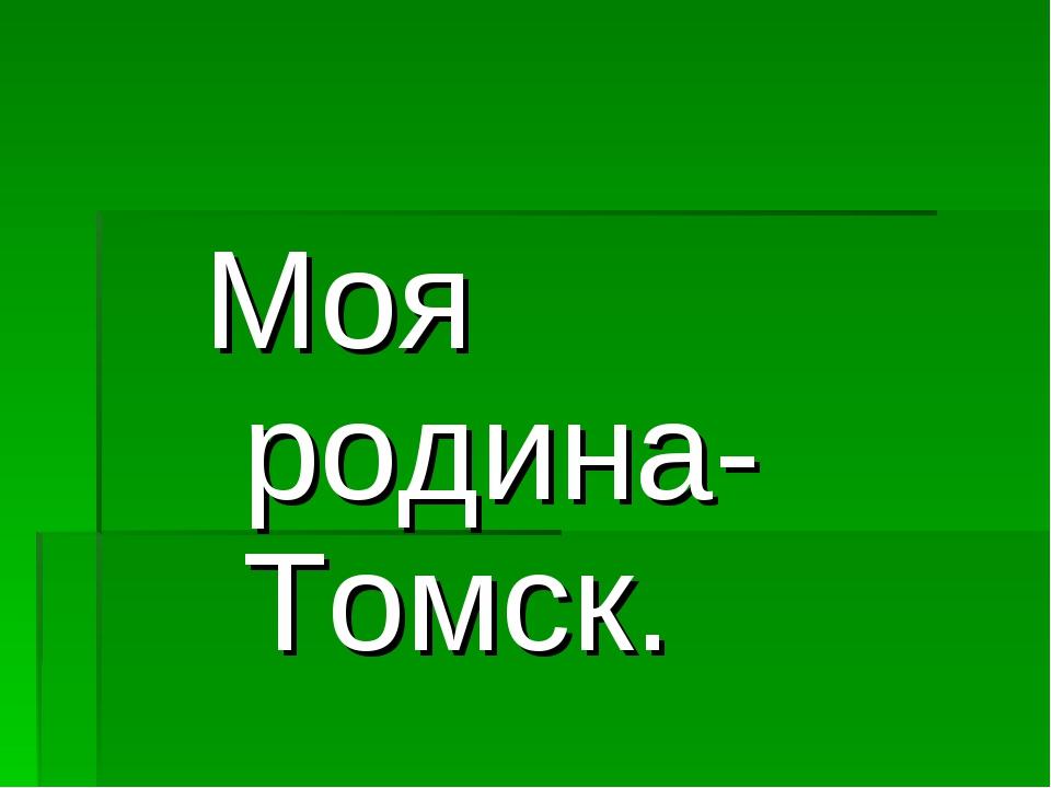 Моя родина- Томск.