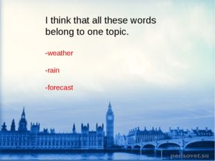 I think that all these words belong to one topic. -weather -rain -forecast