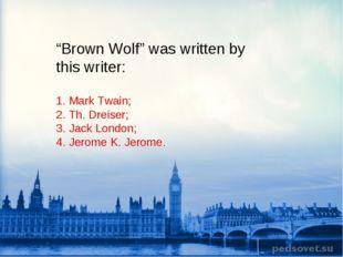 """""""Brown Wolf"""" was written by this writer: 1. Mark Twain; 2. Th. Dreiser; 3. Ja"""