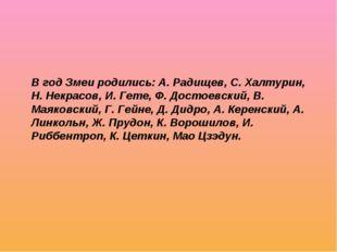 В год Змеи родились: А. Радищев, С. Халтурин, Н. Некрасов, И. Гете, Ф. Достое