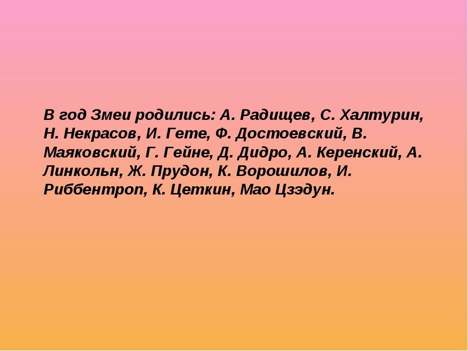 В год Змеи родились: А. Радищев, С. Халтурин, Н. Некрасов, И. Гете, Ф. Достое...