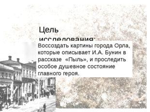 Цель исследования: Воссоздать картины города Орла, которые описывает И.А. Бун