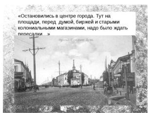 «Остановились в центре города. Тут на площади, перед думой, биржей и старыми