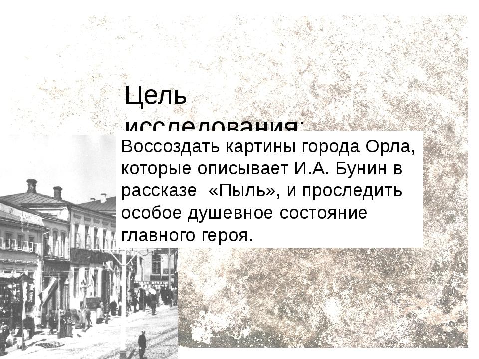 Цель исследования: Воссоздать картины города Орла, которые описывает И.А. Бун...