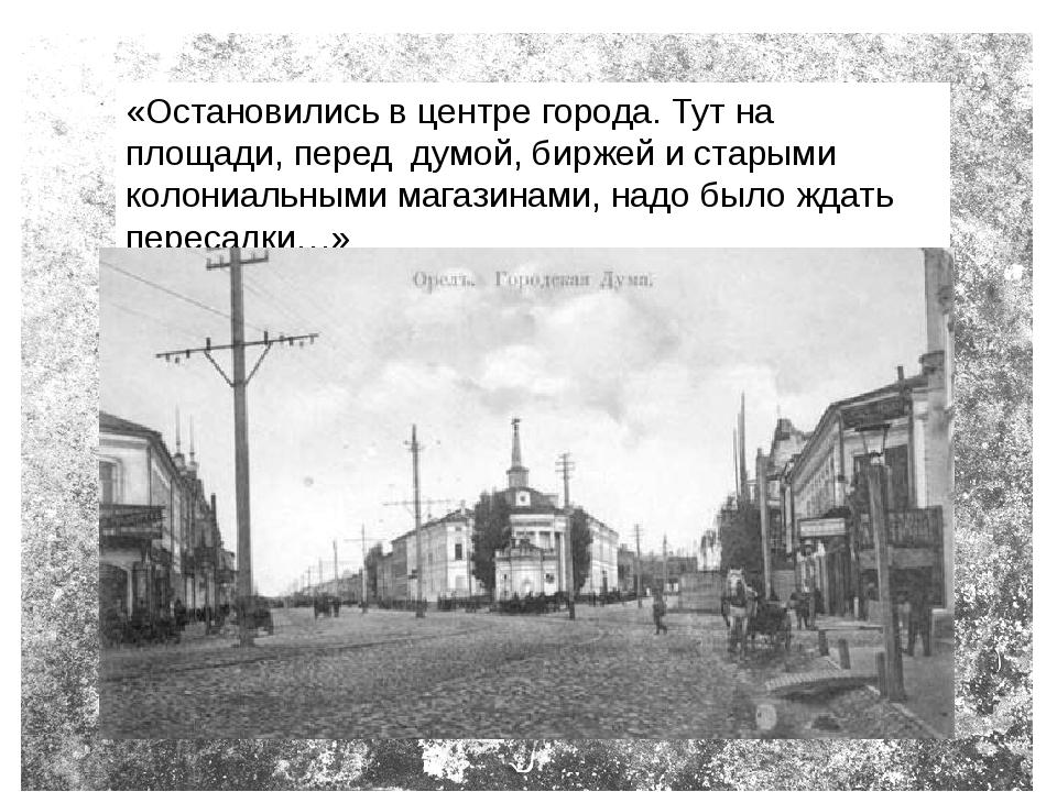 «Остановились в центре города. Тут на площади, перед думой, биржей и старыми...