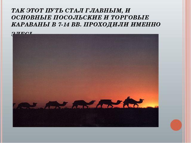 ТАК ЭТОТ ПУТЬ СТАЛ ГЛАВНЫМ, И ОСНОВНЫЕ ПОСОЛЬСКИЕ И ТОРГОВЫЕ КАРАВАНЫ В 7-14...