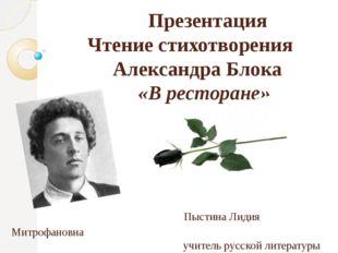 Презентация Чтение стихотворения Александра Блока «В ресторане» Пыстина Лиди