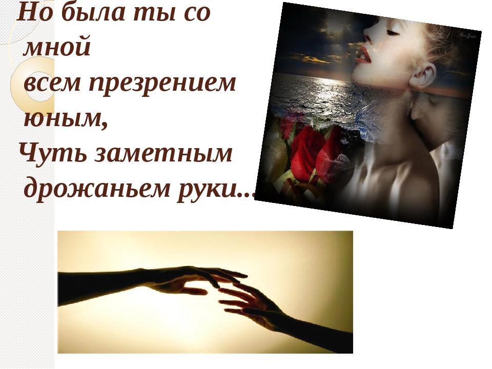 Но была ты со мной всем презрением юным, Чуть заметным дрожаньем руки...